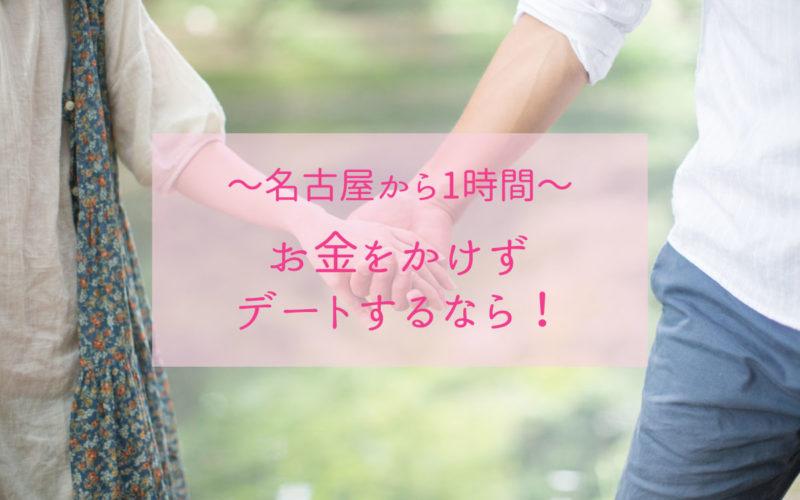 名古屋から1時間お金がかからないデートスポット